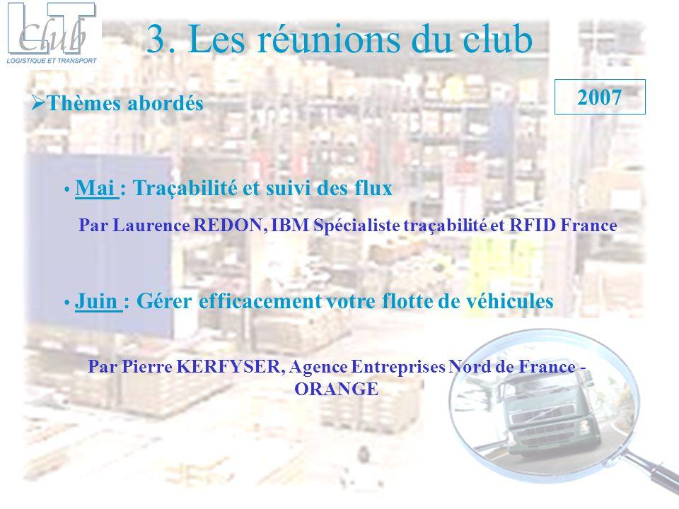 3. Les réunions du club Thèmes abordés Mai : Traçabilité et suivi des flux 2007 Juin : Gérer efficacement votre flotte de véhicules Par Laurence REDON