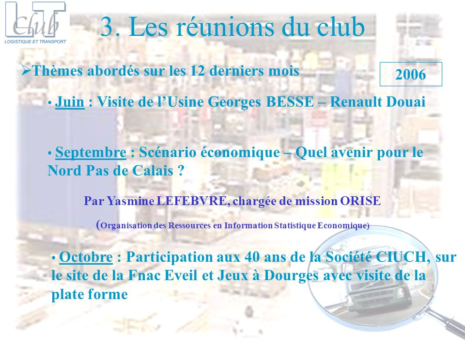 3. Les réunions du club Thèmes abordés sur les 12 derniers mois Juin : Visite de lUsine Georges BESSE – Renault Douai 2006 Septembre : Scénario économ