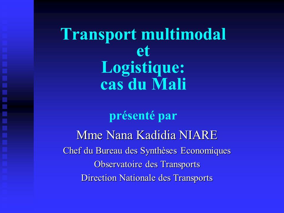 Transport multimodal et Logistique: cas du Mali présenté par Mme Nana Kadidia NIARE Chef du Bureau des Synthèses Economiques Observatoire des Transpor