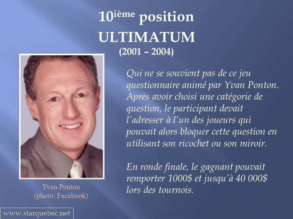 10 ième position ULTIMATUM (2001 – 2004) Qui ne se souvient pas de ce jeu questionnaire animé par Yvan Ponton. Après avoir choisi une catégorie de que