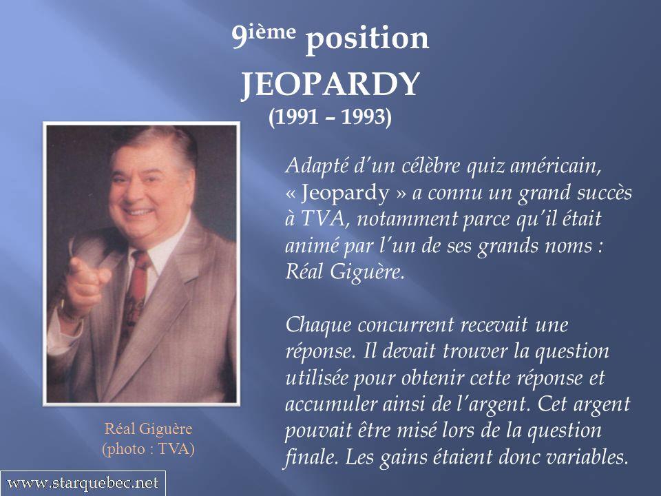 9 ième position JEOPARDY (1991 – 1993) Adapté dun célèbre quiz américain, « Jeopardy » a connu un grand succès à TVA, notamment parce quil était animé