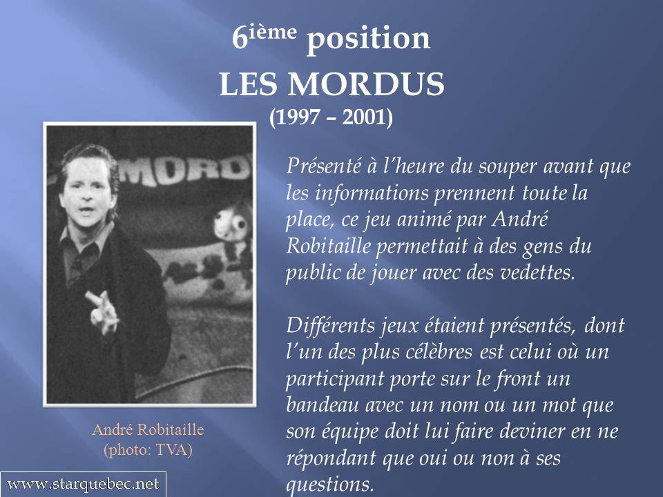6 ième position LES MORDUS (1997 – 2001) Présenté à lheure du souper avant que les informations prennent toute la place, ce jeu animé par André Robita
