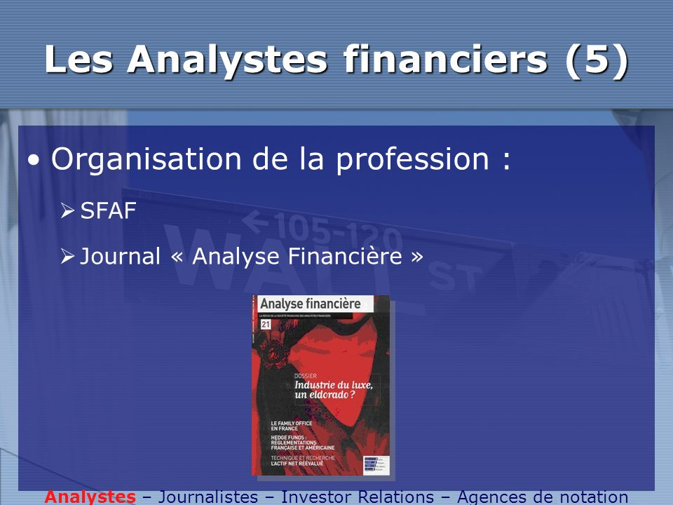 Les Analystes financiers (5) Organisation de la profession : SFAF Journal « Analyse Financière » Analystes – Journalistes – Investor Relations – Agenc
