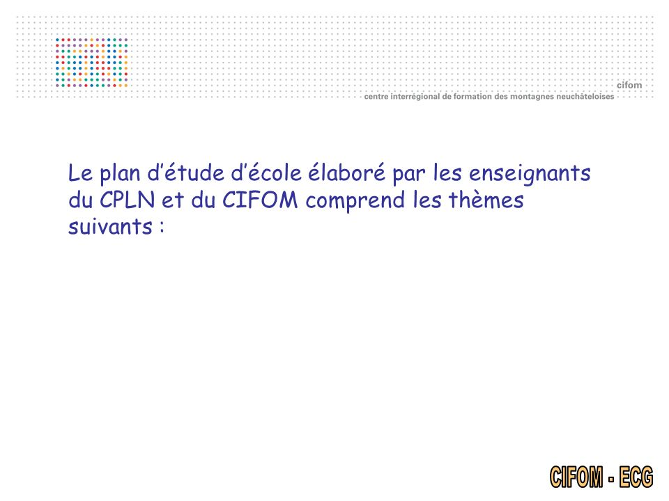 Le plan détude décole élaboré par les enseignants du CPLN et du CIFOM comprend les thèmes suivants :