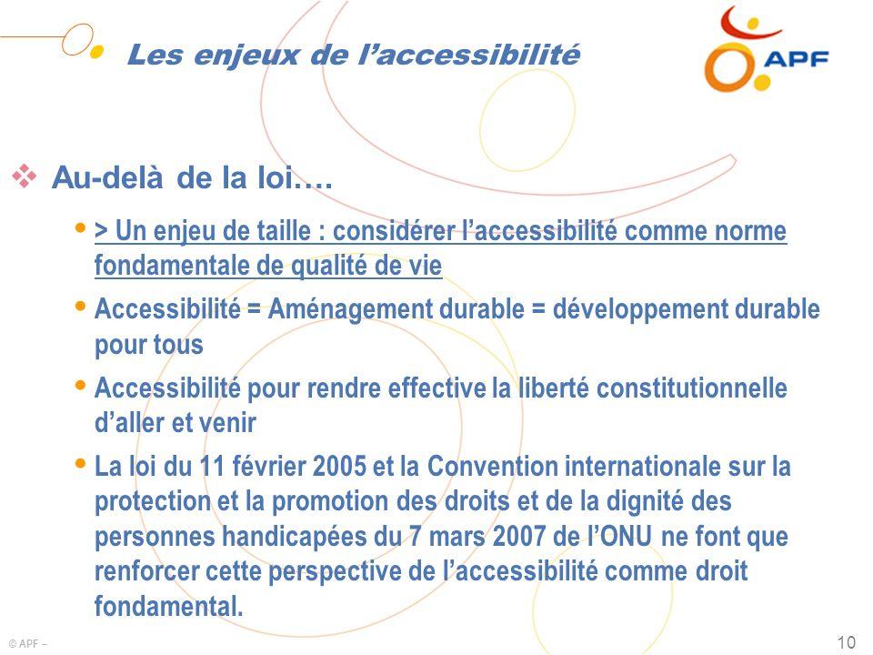 © APF – 10 Les enjeux de laccessibilité Au-delà de la loi…. Ÿ > Un enjeu de taille : considérer laccessibilité comme norme fondamentale de qualité de