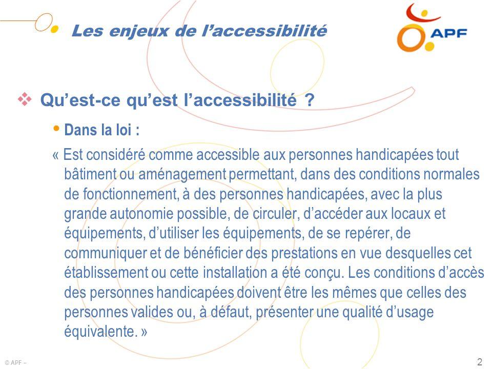 © APF – 2 Les enjeux de laccessibilité Quest-ce quest laccessibilité ? Ÿ Dans la loi : « Est considéré comme accessible aux personnes handicapées tout