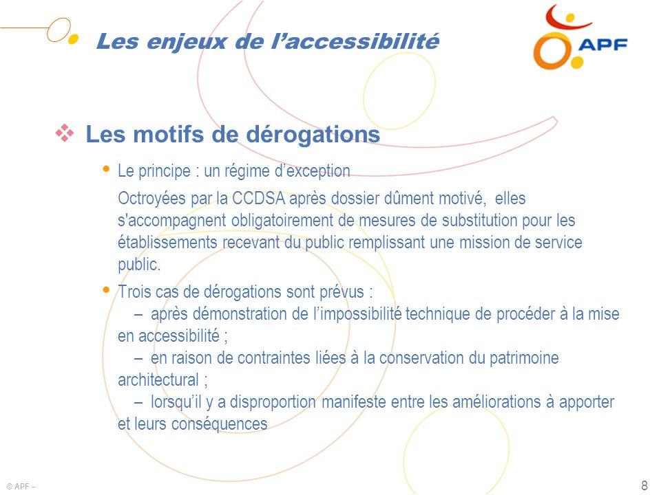 © APF – 8 Les enjeux de laccessibilité Les motifs de dérogations Ÿ Le principe : un régime dexception Octroyées par la CCDSA après dossier dûment moti