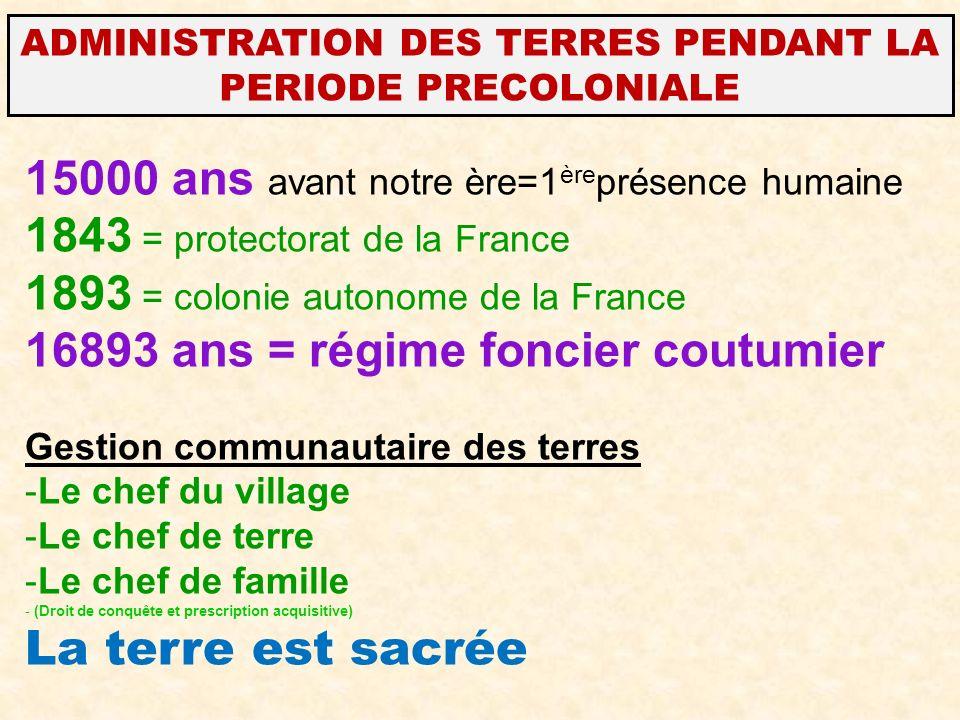 15000 ans avant notre ère=1 ère présence humaine 1843 = protectorat de la France 1893 = colonie autonome de la France 16893 ans = régime foncier coutu