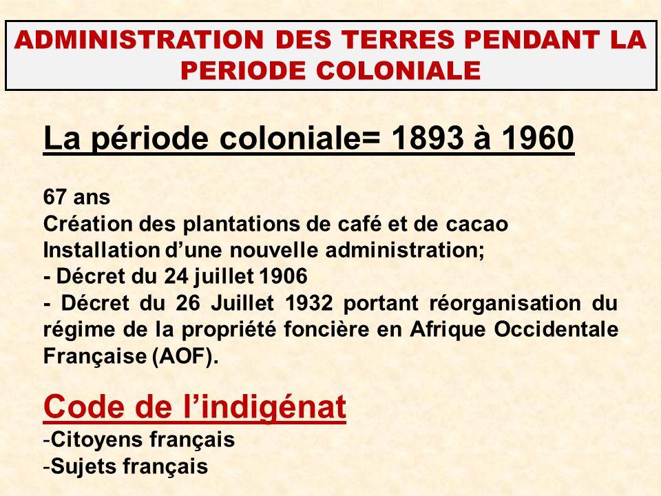 ADMINISTRATION DES TERRES PENDANT LA PERIODE COLONIALE La période coloniale= 1893 à 1960 67 ans Création des plantations de café et de cacao Installat