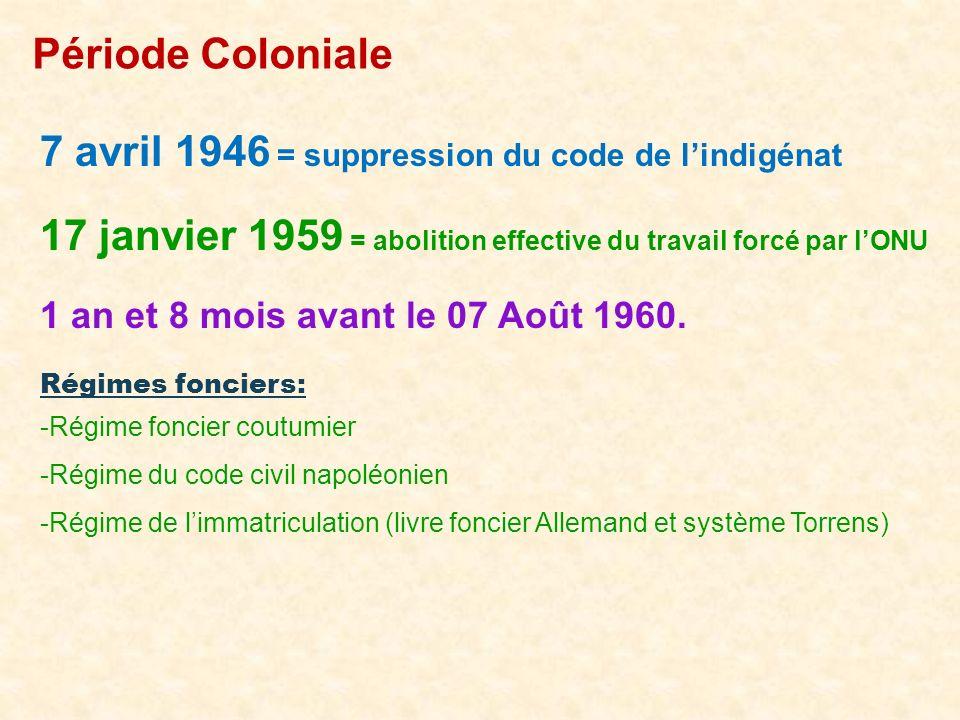 Période Coloniale 7 avril 1946 = suppression du code de lindigénat 17 janvier 1959 = abolition effective du travail forcé par lONU 1 an et 8 mois avan