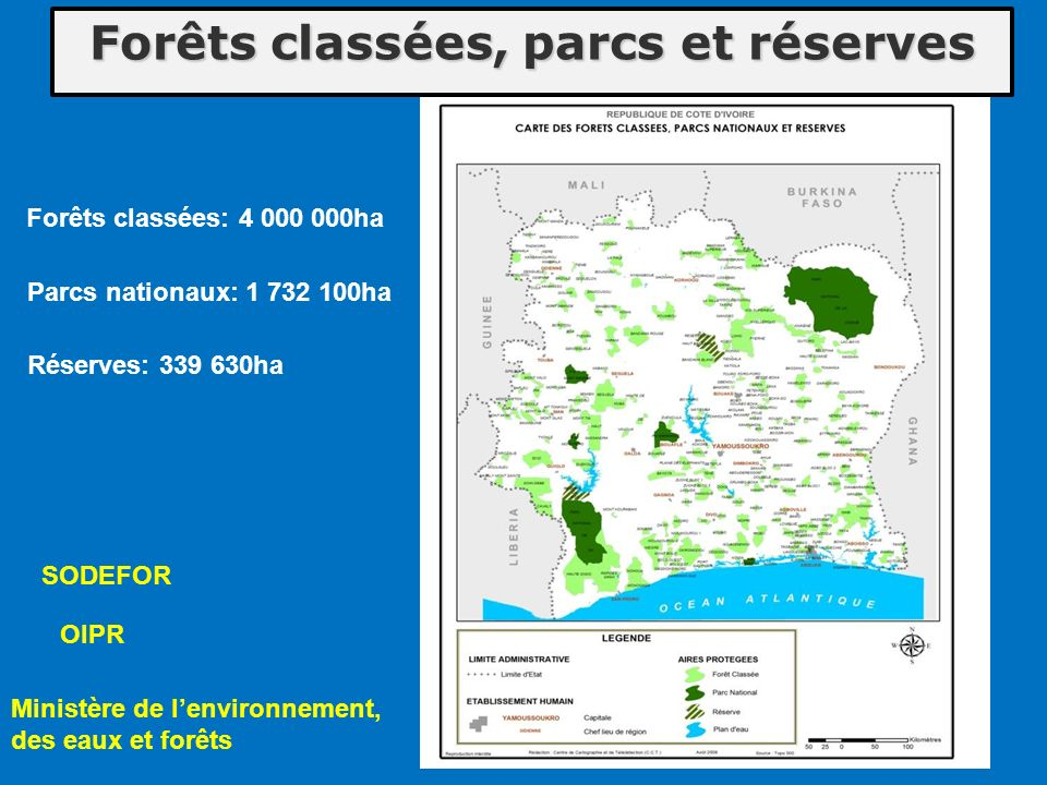 Forêts classées, parcs et réserves Forêts classées: 4 000 000ha Parcs nationaux: 1 732 100ha Réserves: 339 630ha SODEFOR OIPR Ministère de lenvironnem