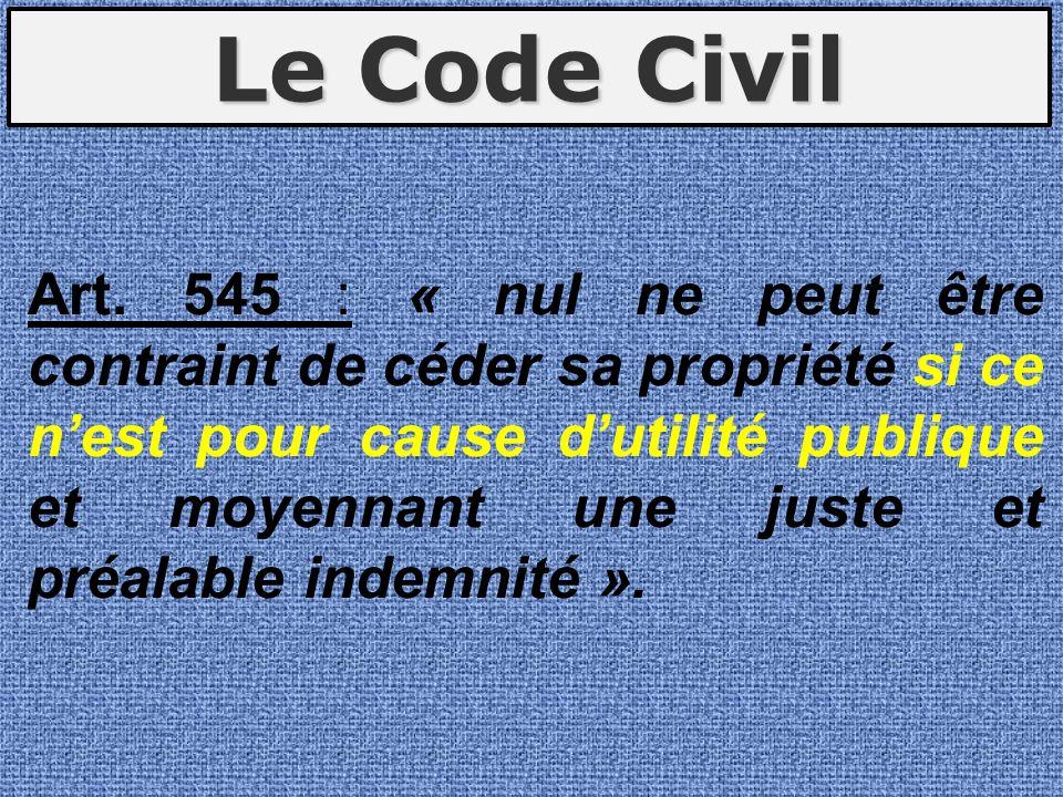 Art. 545 : « nul ne peut être contraint de céder sa propriété si ce nest pour cause dutilité publique et moyennant une juste et préalable indemnité ».