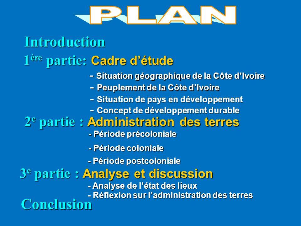 Introduction Introduction 2 e partie : Administration des terres Conclusion 1 ère partie: Cadre détude - Situation géographique de la Côte dIvoire - P