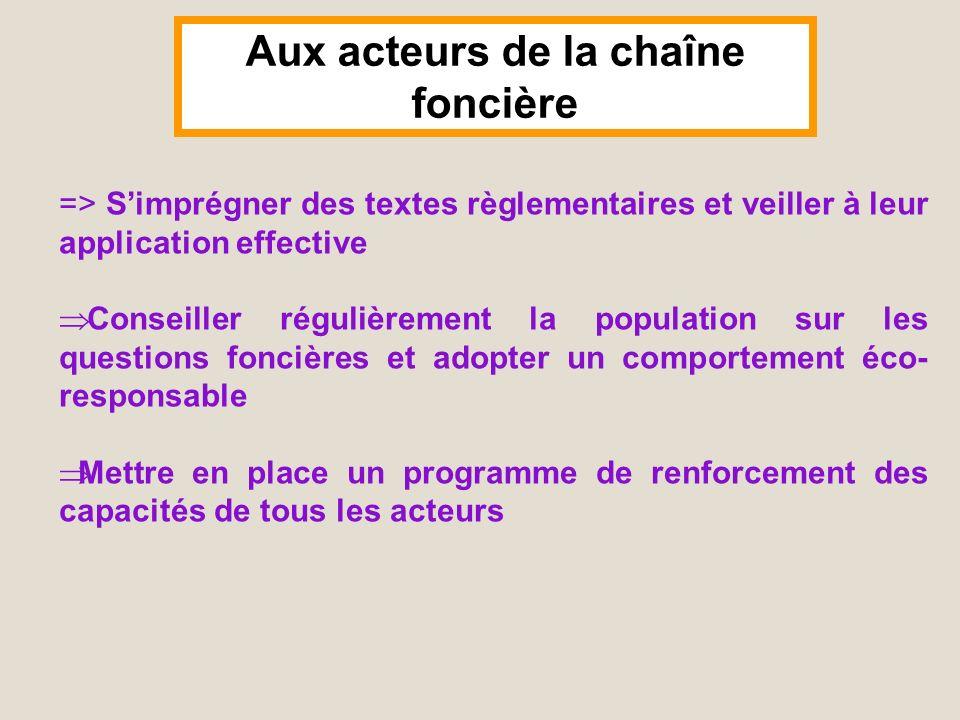 Aux acteurs de la chaîne foncière => Simprégner des textes règlementaires et veiller à leur application effective Conseiller régulièrement la populati