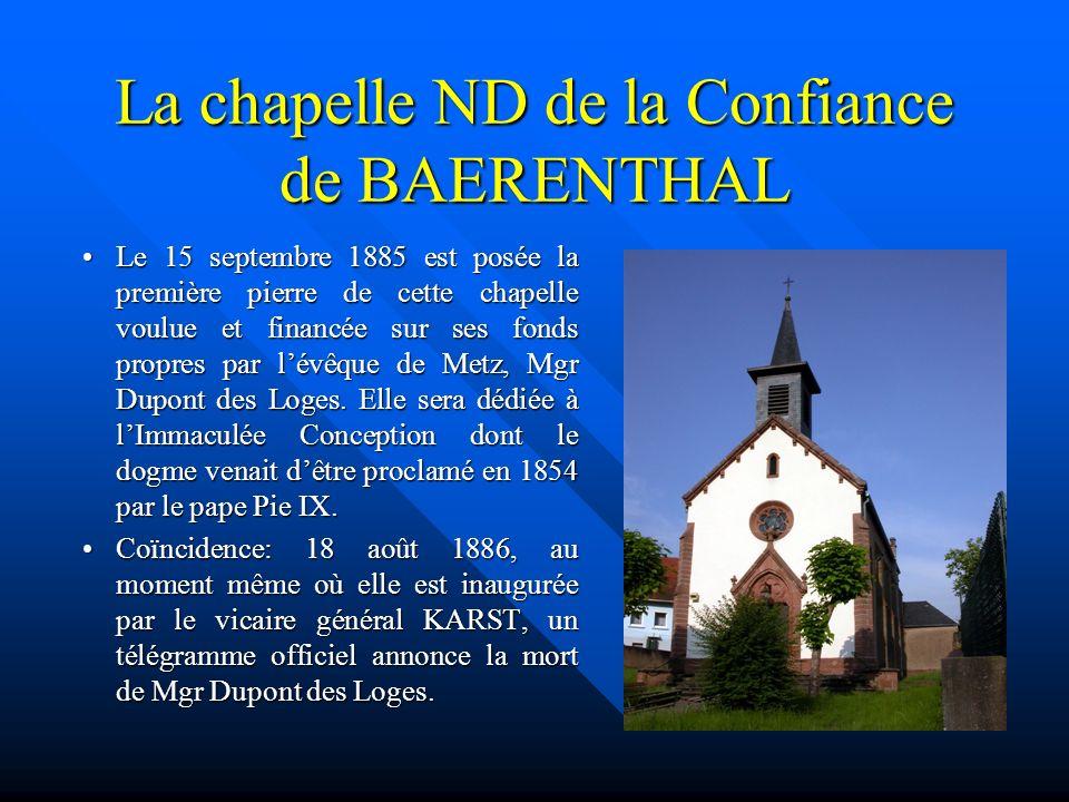 La chapelle ND de la Confiance de BAERENTHAL Le 15 septembre 1885 est posée la première pierre de cette chapelle voulue et financée sur ses fonds propres par lévêque de Metz, Mgr Dupont des Loges.