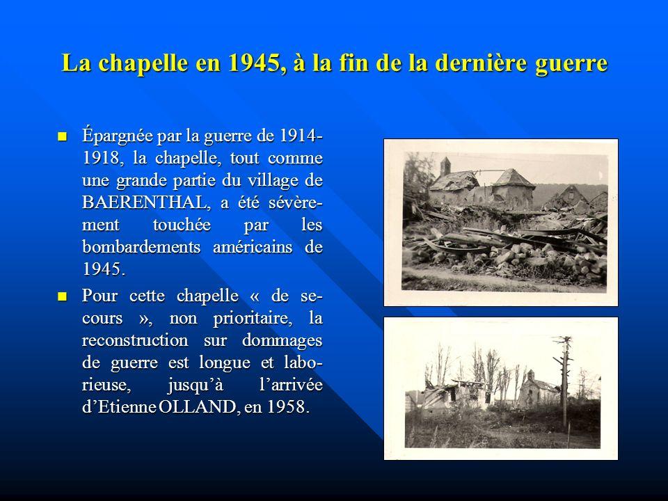 La chapelle en 1945, à la fin de la dernière guerre Épargnée par la guerre de 1914- 1918, la chapelle, tout comme une grande partie du village de BAERENTHAL, a été sévère- ment touchée par les bombardements américains de 1945.