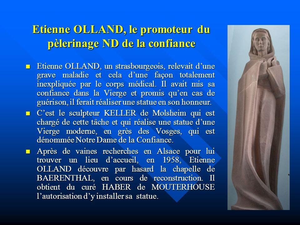 Etienne OLLAND, le promoteur du pèlerinage ND de la confiance Etienne OLLAND, un strasbourgeois, relevait dune grave maladie et cela dune façon totalement inexpliquée par le corps médical.