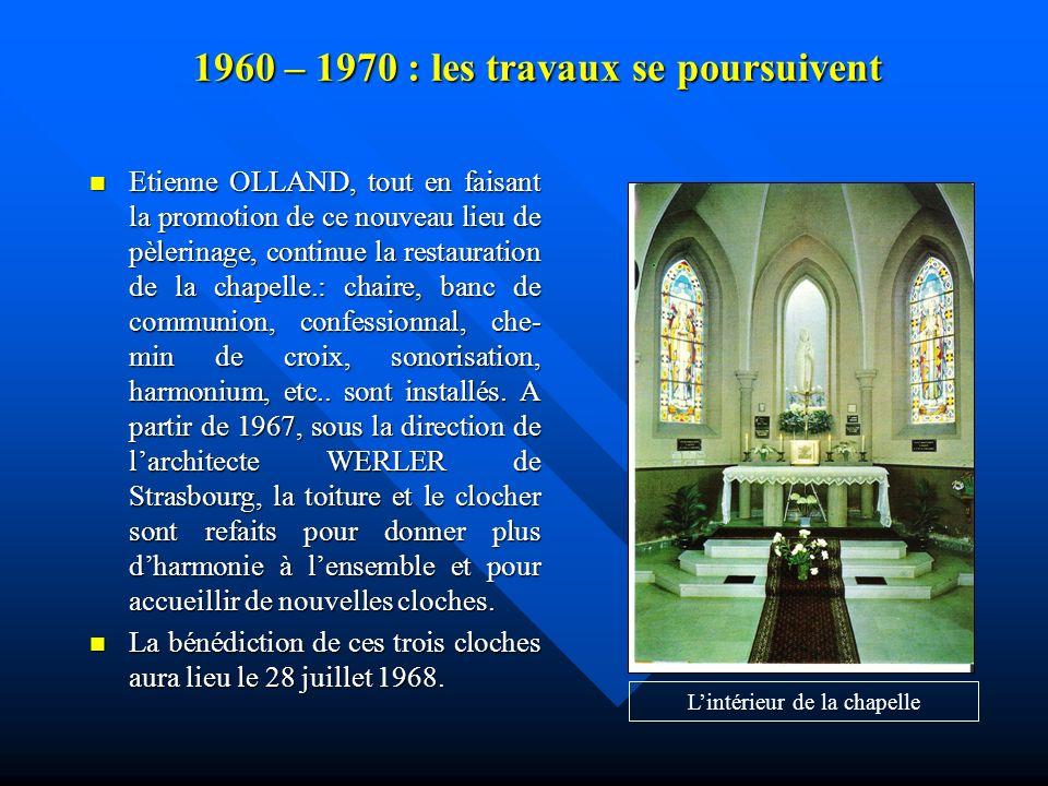 1960 – 1970 : les travaux se poursuivent Etienne OLLAND, tout en faisant la promotion de ce nouveau lieu de pèlerinage, continue la restauration de la chapelle.: chaire, banc de communion, confessionnal, che- min de croix, sonorisation, harmonium, etc..