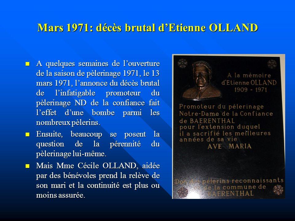 Mars 1971: décès brutal dEtienne OLLAND A quelques semaines de louverture de la saison de pèlerinage 1971, le 13 mars 1971, lannonce du décès brutal de linfatigable promoteur du pèlerinage ND de la confiance fait leffet dune bombe parmi les nombreux pèlerins.
