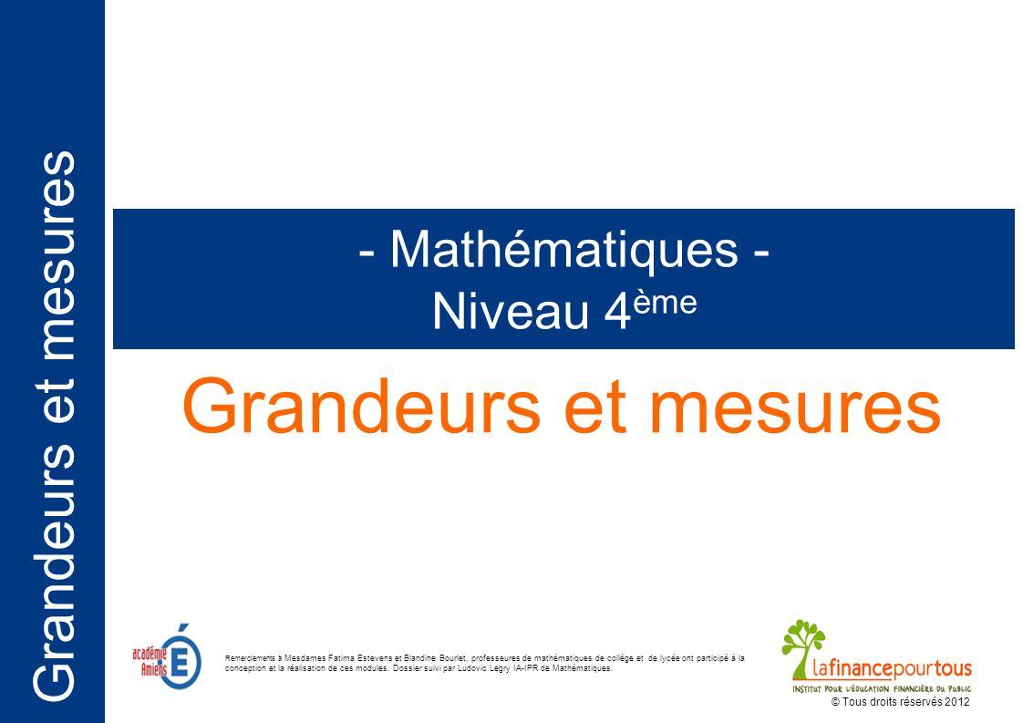 Grandeurs et mesures - Mathématiques - Niveau 4 ème © Tous droits réservés 2012 Remerciements à Mesdames Fatima Estevens et Blandine Bourlet, professe
