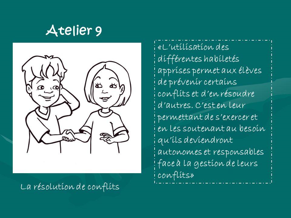 Atelier 9 La résolution de conflits «Lutilisation des différentes habiletés apprises permet aux élèves de prévenir certains conflits et den résoudre dautres.