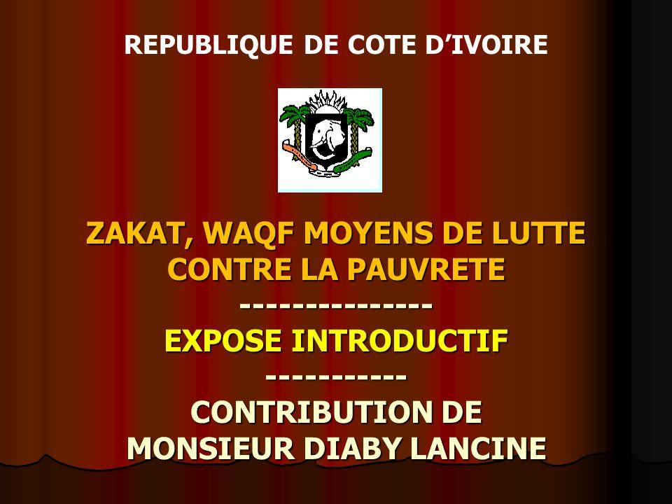 ZAKAT, WAQF MOYENS DE LUTTE CONTRE LA PAUVRETE --------------- EXPOSE INTRODUCTIF ----------- CONTRIBUTION DE MONSIEUR DIABY LANCINE REPUBLIQUE DE COT