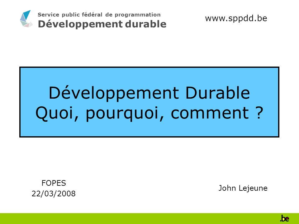 Service public fédéral de programmation Développement durable Développement Durable Quoi, pourquoi, comment ? FOPES 22/03/2008 www.sppdd.be John Lejeu
