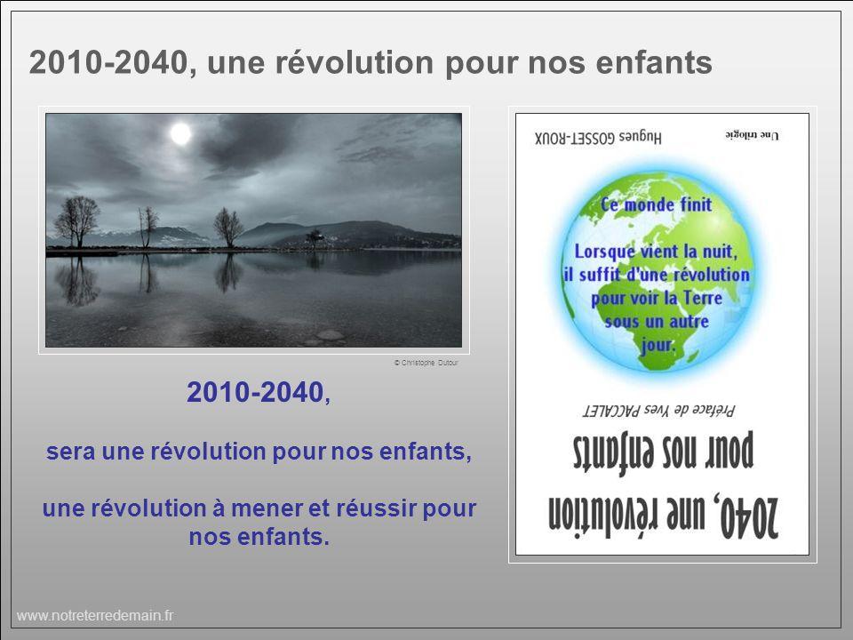 www.notreterredemain.fr © Christophe Dutour 2010-2040, sera une révolution pour nos enfants, une révolution à mener et réussir pour nos enfants. 2010-