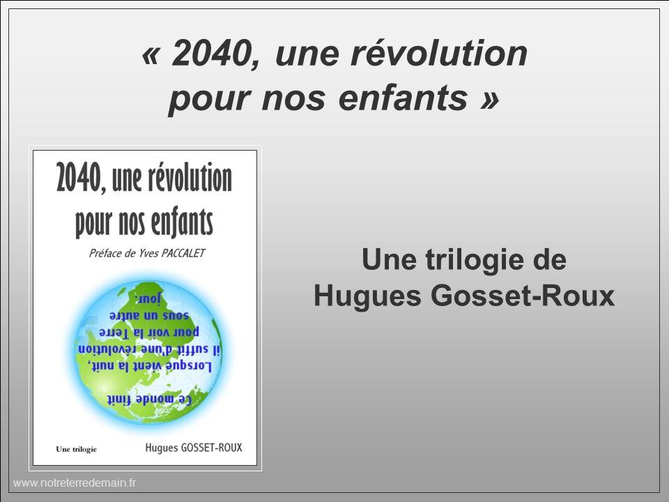 www.notreterredemain.fr « 2040, une révolution pour nos enfants » Une trilogie de Hugues Gosset-Roux