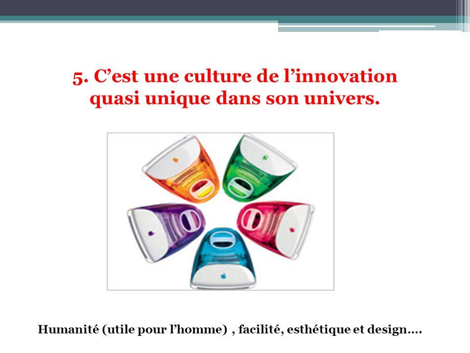 5. Cest une culture de linnovation quasi unique dans son univers. Humanité (utile pour lhomme), facilité, esthétique et design….
