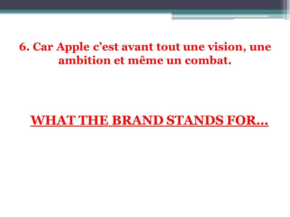 6. Car Apple cest avant tout une vision, une ambition et même un combat. WHAT THE BRAND STANDS FOR…