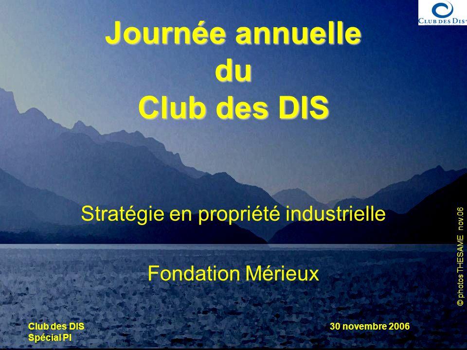 © photos THESAME nov.06 Club des DIS Spécial PI 30 novembre 2006 Journée annuelle du Club des DIS Stratégie en propriété industrielle Fondation Mérieu