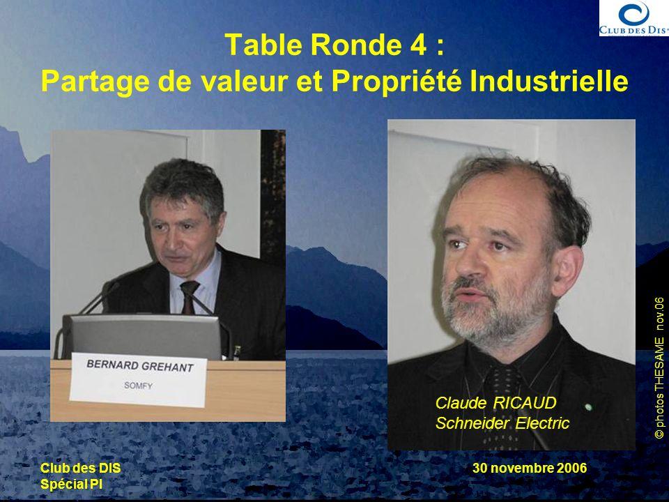 © photos THESAME nov.06 Club des DIS Spécial PI 30 novembre 2006 Table Ronde 4 : Partage de valeur et Propriété Industrielle Claude RICAUD Schneider E