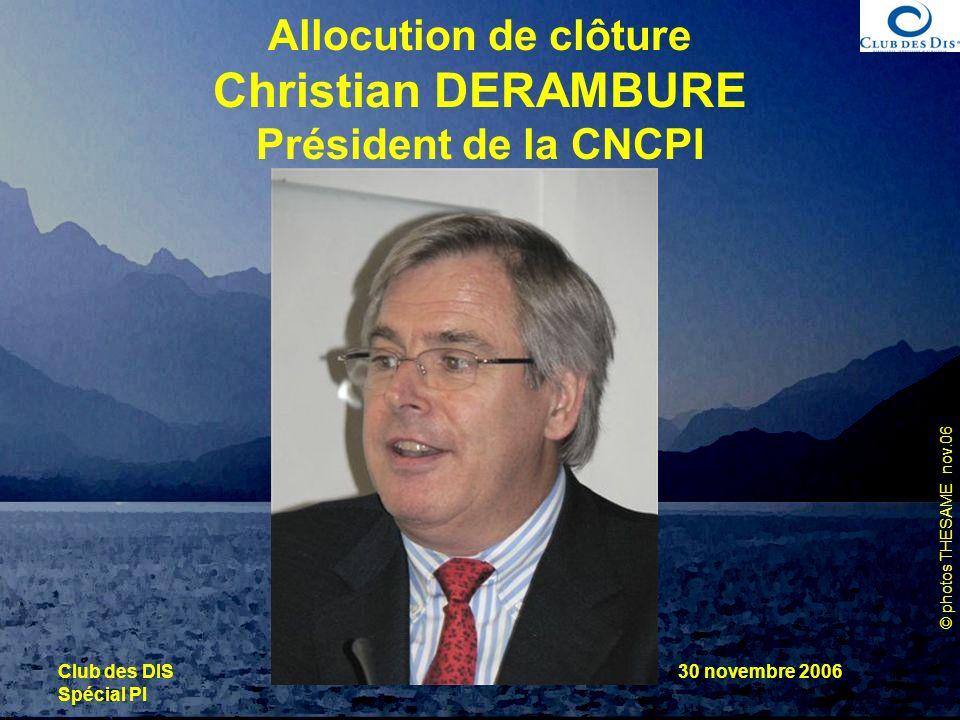 © photos THESAME nov.06 Club des DIS Spécial PI 30 novembre 2006 Allocution de clôture Christian DERAMBURE Président de la CNCPI