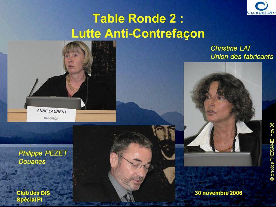© photos THESAME nov.06 Club des DIS Spécial PI 30 novembre 2006 Table Ronde 2 : Lutte Anti-Contrefaçon Philippe PEZET Douanes Christine LAÏ Union des