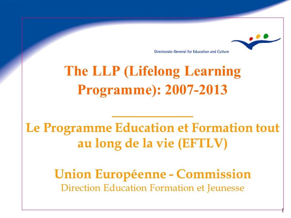 1 The LLP (Lifelong Learning Programme): 2007-2013 _________ Le Programme Education et Formation tout au long de la vie (EFTLV) Union Européenne - Com