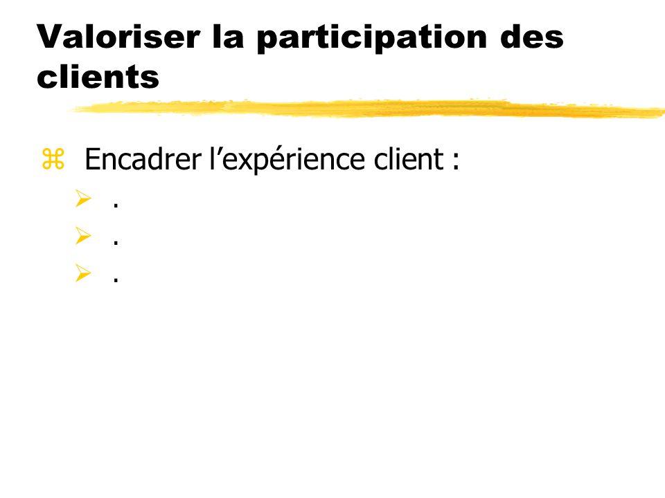 Valoriser la participation des clients zEncadrer lexpérience client :.