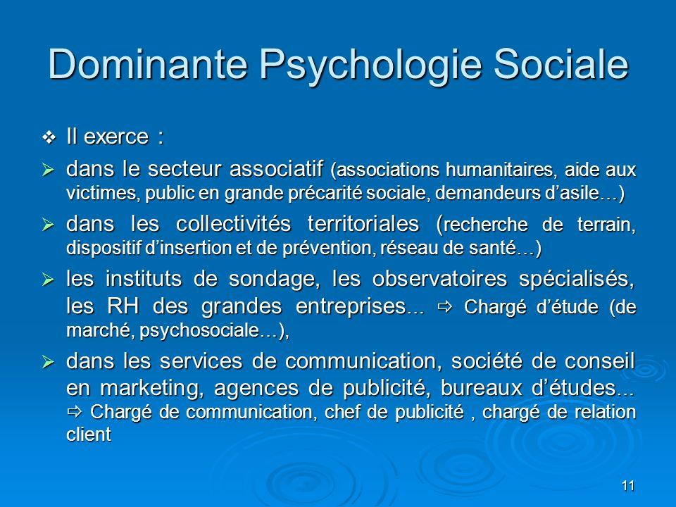 11 Dominante Psychologie Sociale Il exerce : Il exerce : dans le secteur associatif (associations humanitaires, aide aux victimes, public en grande pr