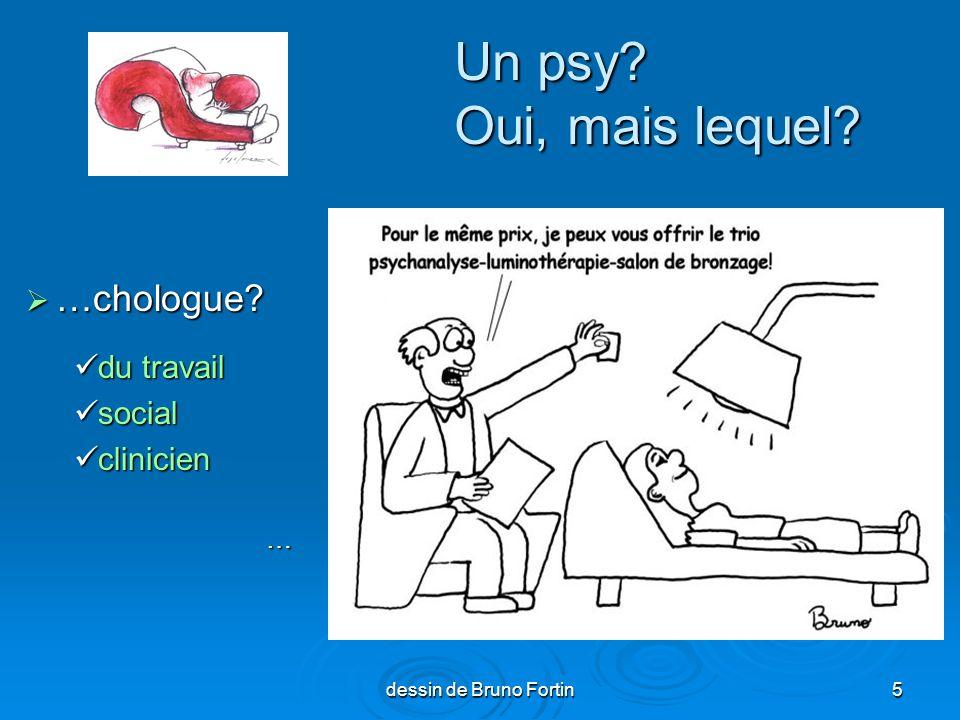 dessin de Bruno Fortin5 Un psy? Oui, mais lequel? …chologue? …chologue? du travail du travail social social clinicien clinicien…