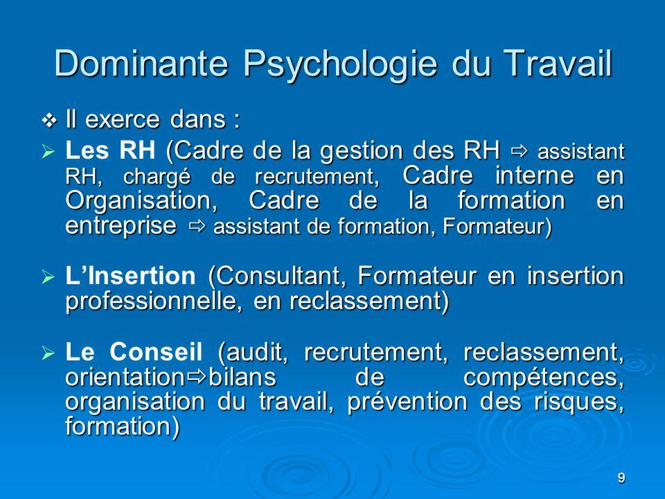 9 Dominante Psychologie du Travail Il exerce dans : Il exerce dans : (Cadre de la gestion des RH assistant RH, chargé de recrutement, Cadre interne en