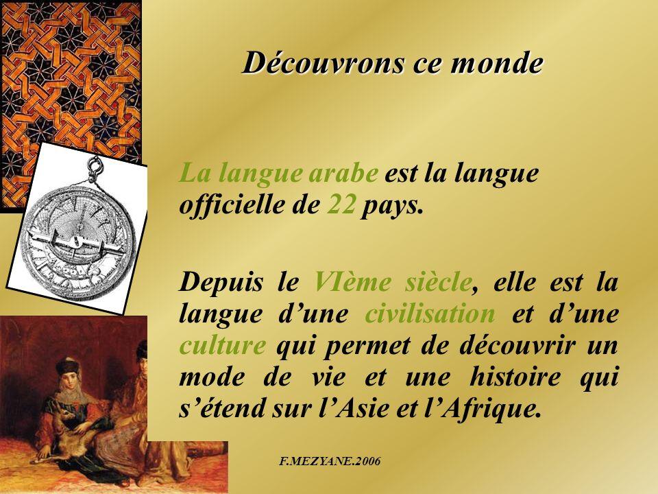 F.MEZYANE.2006 Découvrons ce monde La langue arabe est la langue officielle de 22 pays. Depuis le VIème siècle, elle est la langue dune civilisation e