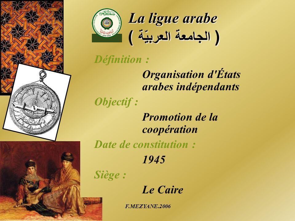 F.MEZYANE.2006 La ligue arabe ( الجامعة العربيّة ) Définition : Organisation d'États arabes indépendants Objectif : Promotion de la coopération Date d
