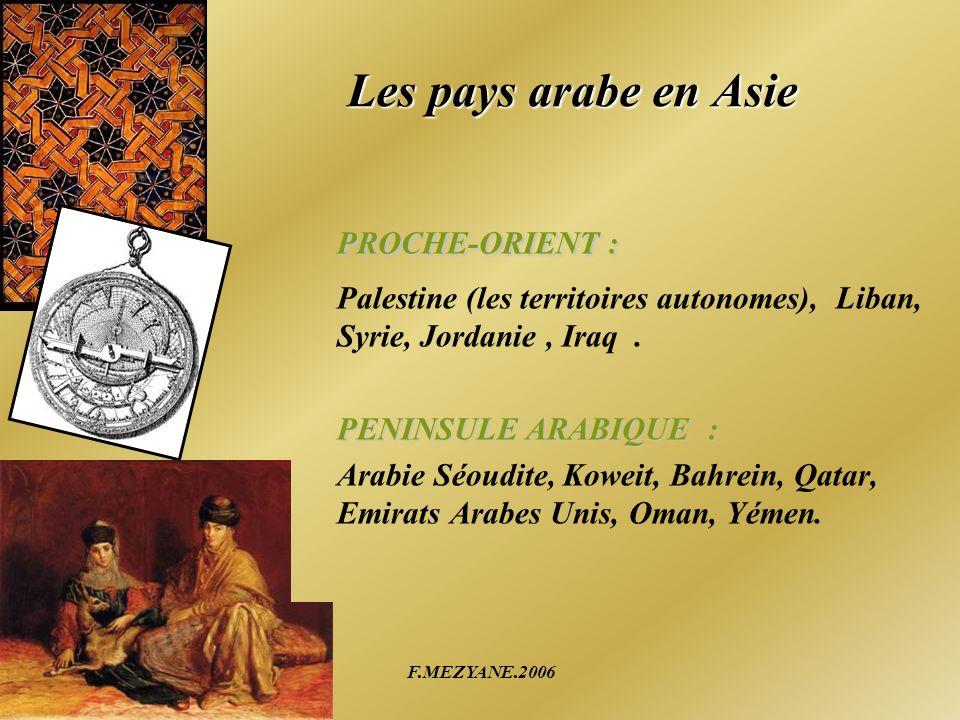 F.MEZYANE.2006 Les pays arabe en Asie PROCHE-ORIENT : Palestine (les territoires autonomes), Liban, Syrie, Jordanie, Iraq. PENINSULE ARABIQUE : Arabie