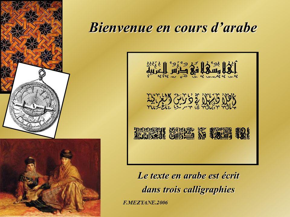F.MEZYANE.2006 Bienvenue en cours darabe Le texte en arabe est écrit dans trois calligraphies