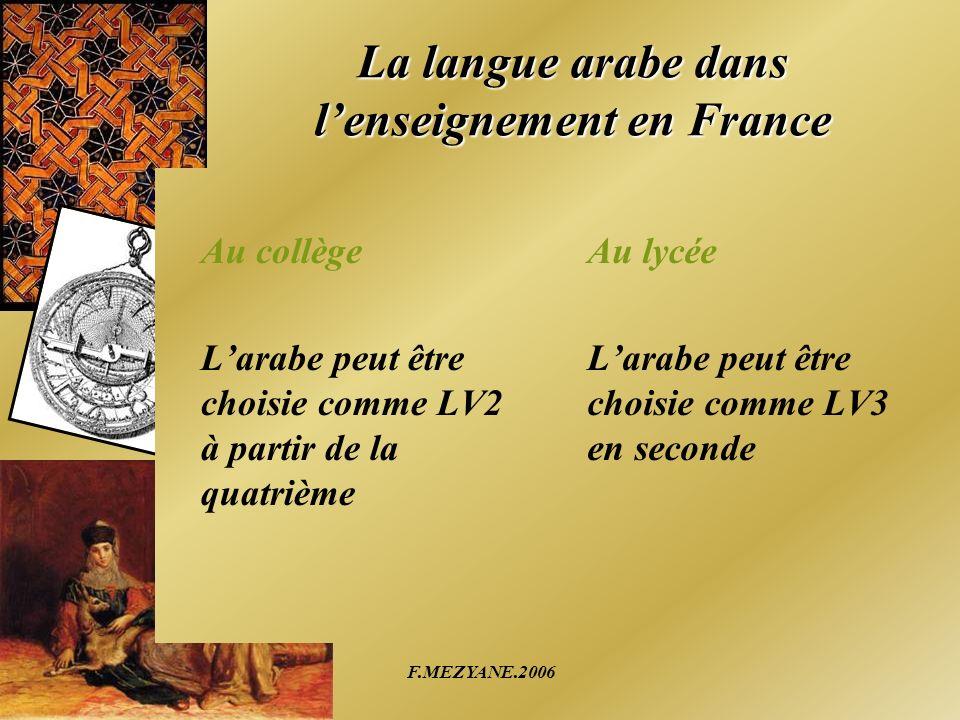 F.MEZYANE.2006 La langue arabe dans lenseignement en France Au collège Larabe peut être choisie comme LV2 à partir de la quatrième Au lycée Larabe peu