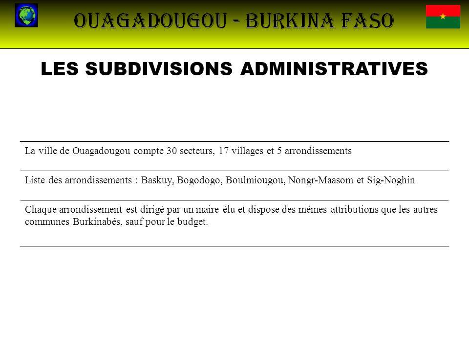 LES SUBDIVISIONS ADMINISTRATIVES La ville de Ouagadougou compte 30 secteurs, 17 villages et 5 arrondissements Liste des arrondissements : Baskuy, Bogo