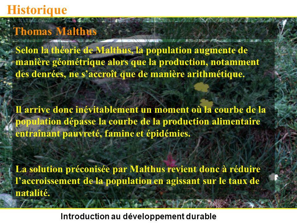 Introduction au développement durable Historique Thomas Malthus Selon la théorie de Malthus, la population augmente de manière géométrique alors que la production, notamment des denrées, ne saccroît que de manière arithmétique.
