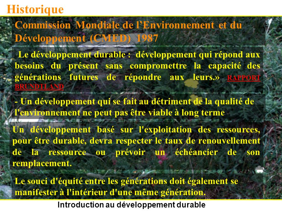 Introduction au développement durable Historique Commission Mondiale de lEnvironnement et du Développement (CMED) 1987 « Le développement durable : développement qui répond aux besoins du présent sans compromettre la capacité des générations futures de répondre aux leurs.» RAPPORT BRUNDTLAND - Un développement qui se fait au détriment de la qualité de l environnement ne peut pas être viable à long terme Un développement basé sur l exploitation des ressources, pour être durable, devra respecter le taux de renouvellement de la ressource ou prévoir un échéancier de son remplacement.