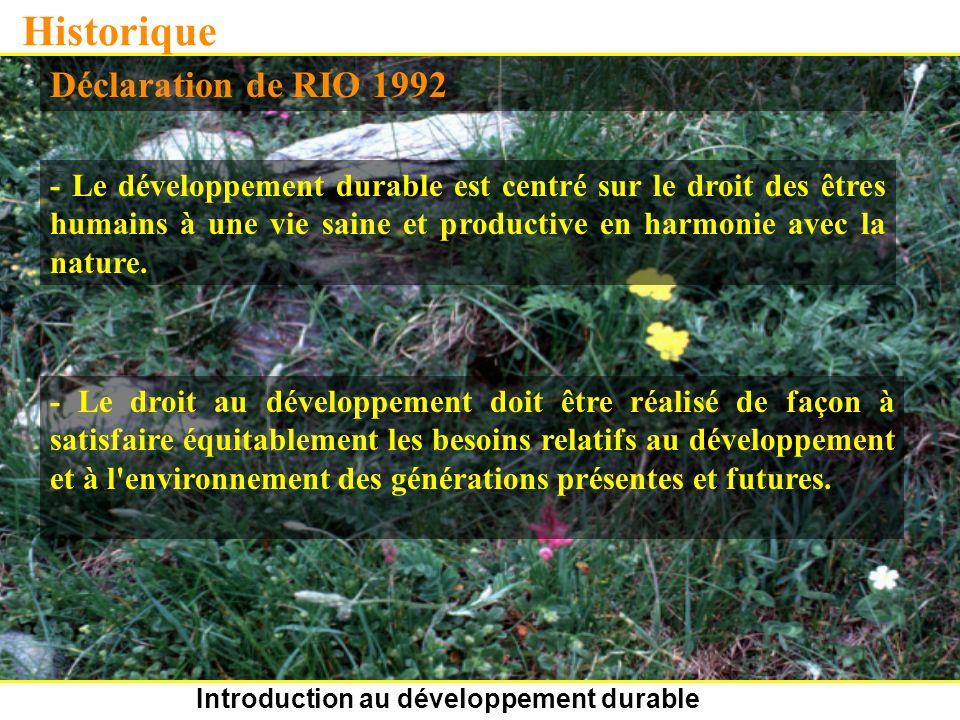 Introduction au développement durable Historique Déclaration de RIO 1992 - Le développement durable est centré sur le droit des êtres humains à une vie saine et productive en harmonie avec la nature.
