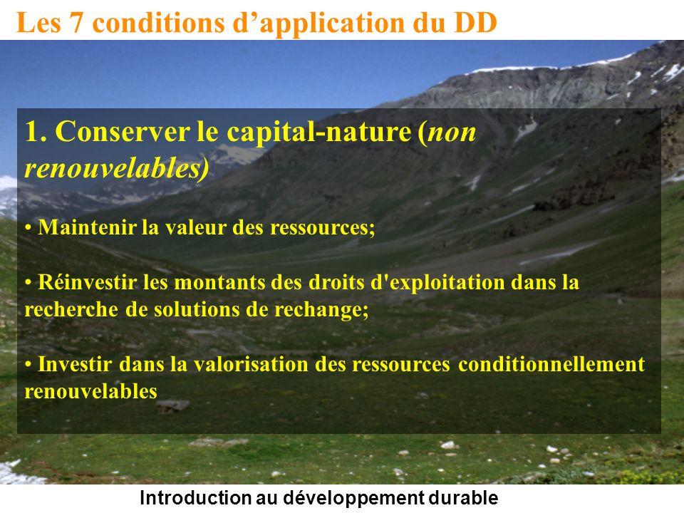Introduction au développement durable Les 7 conditions dapplication du DD 1. Conserver le capital-nature (non renouvelables) Maintenir la valeur des r